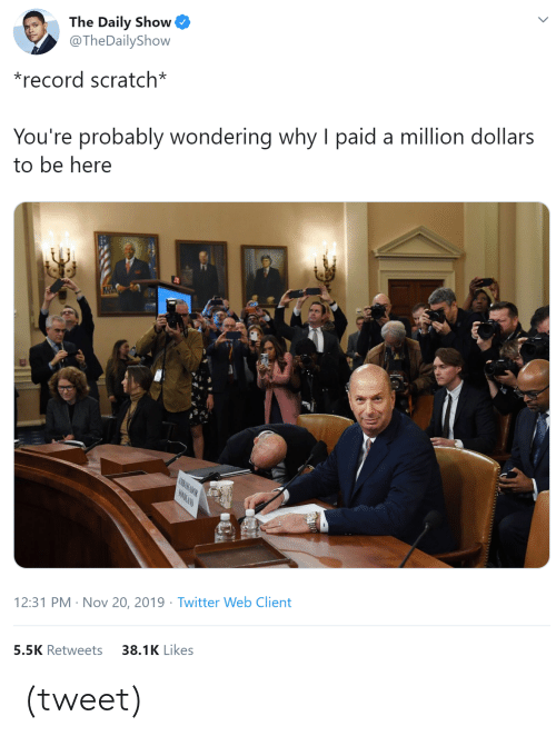 million dollars: The Daily Show  @The DailyShow  *record scratch*  You're probably wondering why I paid a million dollars  to be here  MBASSADO  SONURAND  12:31 PM Nov 20, 2019 Twitter Web Client  .  38.1K Likes  5.5K Retweets (tweet)