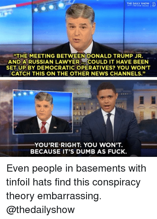 "Dumb, Memes, and News: THE DAILY SHOw  THE  MEETING BETWEENIDONALD TRUMP JR.  AND A RUSSIAN LAWYERCOULD IT HAVE BEEN  SET UP BY DEMOCRATIC OPERATIVES? YOU WON'T  CATCH THIS ON THE OTHER NEWS CHANNELS.""  YOU'RE RIGHT. YOU WON'T.  BECAUSE IT'S DUMB AS FUCK Even people in basements with tinfoil hats find this conspiracy theory embarrassing. @thedailyshow"