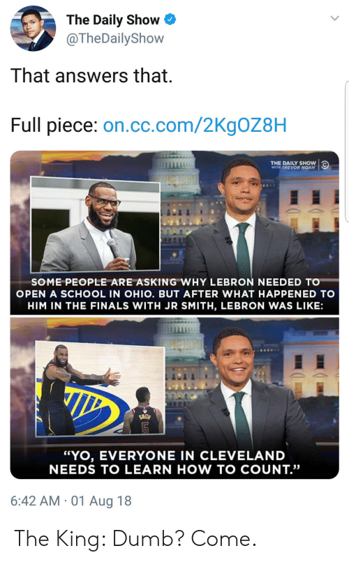 "J.R. Smith: The Daily Show  @TheDailyShow  That answers that  Full piece: on.cc.com/2KgOZ8H  THE DAILY SHOW  WITH TREVOR NOAH  SOME PEOPLE ARE ASKING WHY LEBRON NEEDED TO  OPEN A SCHOOL IN OHIO. BUT AFTER WHAT HAPPENED TO  HIM IN THE FINALS WITH JR SMITH, LEBRON WAS LIKE:  ""YO, EVERYONE IN CLEVELAND  NEEDS TO LEARN HOW TO COUNT.""  6:42 AM 01 Aug 18 The King: Dumb? Come."