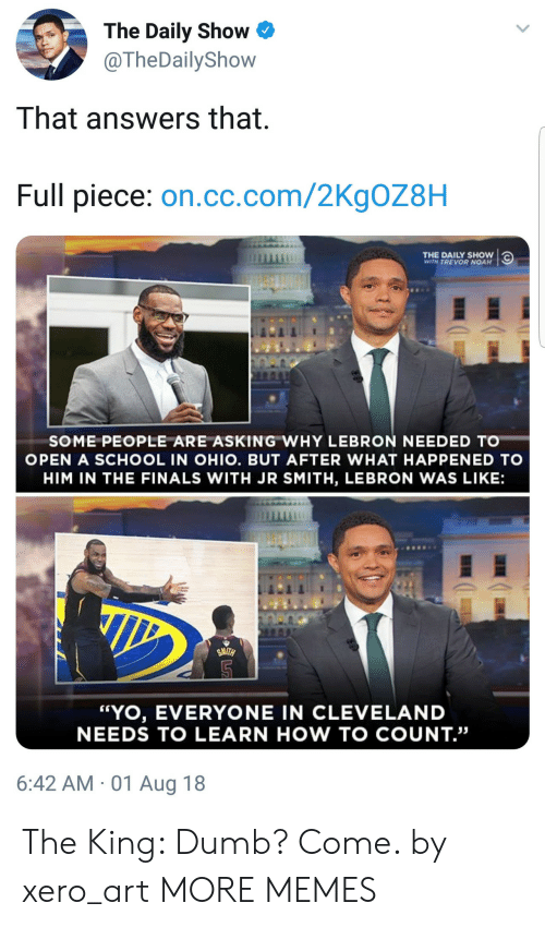 "J.R. Smith: The Daily Show  @TheDailyShow  That answers that  Full piece: on.cc.com/2KgOZ8H  THE DAILY SHOW  WITH TREVOR NOAH  SOME PEOPLE ARE ASKING WHY LEBRON NEEDED TO  OPEN A SCHOOL IN OHIO. BUT AFTER WHAT HAPPENED TO  HIM IN THE FINALS WITH JR SMITH, LEBRON WAS LIKE:  ""YO, EVERYONE IN CLEVELAND  NEEDS TO LEARN HOW TO COUNT.""  6:42 AM 01 Aug 18 The King: Dumb? Come. by xero_art MORE MEMES"