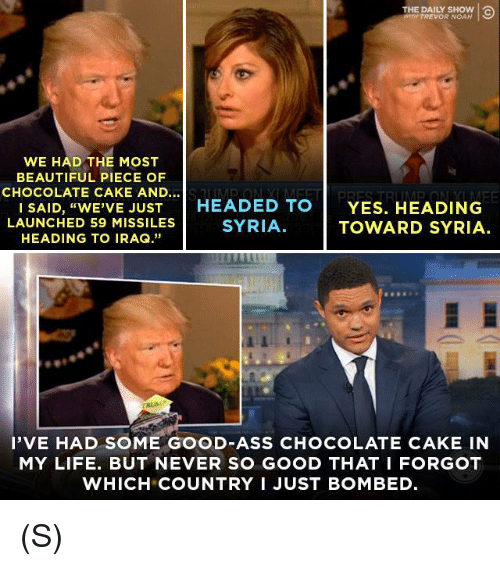 """Ass, Beautiful, and Life: THE DAILY SHOW  TREVOR NOAH  WE HAD THE MOST  BEAUTIFUL PIECE OF  CHOCOLATE CAKE AND...  I SAID, """"WE'VE JUST  HEADED TO  YES. HEADING  LAUNCHED 59 MISSILES  SYRIA.  TOWARD SYRIA.  HEADING TO IRAQ.""""  I'VE HAD SOME GOOD ASS CHOCOLATE CAKE IN  MY LIFE. BUT NEVER SO GOOD THAT I FORGOT  WHICH COUNTRY I JUST BOMBED. (S)"""