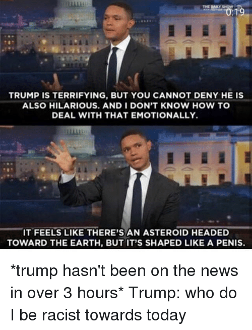 Asteroide: THE DAILY SHOW  TRUMP IS TERRIFYING, BUT YOU CANNOT DENY HE IS  ALSO HILARIOUS. AND I DON'T KNOW HOW TO  DEAL WITH THAT EMOTIONALLY.  IT FEELS LIKE THERE'S AN ASTEROID HEADED  TOWARD THE EARTH, BUT IT'S SHAPED LIKE A PENIS. *trump hasn't been on the news in over 3 hours* Trump: who do I be racist towards today