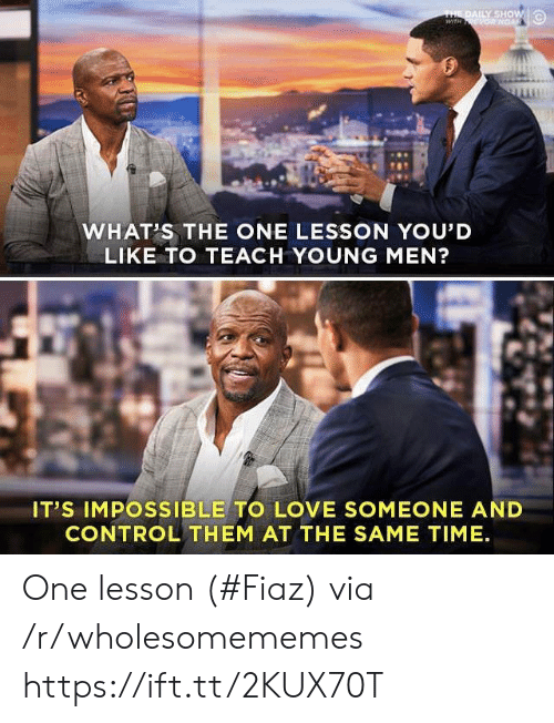 daily show: THE DAILY SHOW  wiTH ONGAR  WHAT'S THE ONE LESSON YOU'D  LIKE TO TEACH YOUNG MEN?  IT'S IMPOSSIBLE TO LOVE SOMEONE AND  CONTROL THEM AT THE SAME TIME One lesson (#Fiaz) via /r/wholesomememes https://ift.tt/2KUX70T