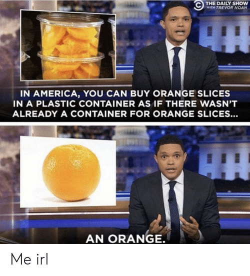 Trevor: THE DAILY SHOW  WITH TREVOR NOAH  IN AMERICA, YOU CAN BUY ORANGE SLICES  IN A PLASTIC CONTAINER AS IF THERE WASN'T  ALREADY A CONTAINER FOR ORANGE SLICES...  AN ORANGE. Me irl