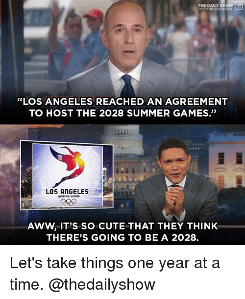 """daily show: THE DAILY SHOW  WITH TREVOR NOAH  """"LOS ANGELES REACHED AN AGREEMENT  TO HOST THE 2028 SUMMER GAMES.""""  畢  LOS ANGELES  OLYmPIC CAmES  AWW, IT'S SO CUTE THAT THEY THINK  THERE'S GOING TO BE A 2028. Let's take things one year at a time. @thedailyshow"""