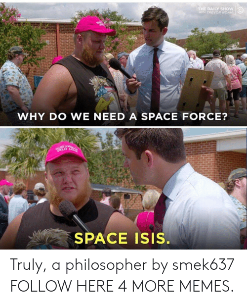 daily show: THE DAILY SHOW  WTH TREVOR NOAH  WHY DO WE NEED A SPACE FORCE?  GREAT A  SPACE ISIS. Truly, a philosopher by smek637 FOLLOW HERE 4 MORE MEMES.