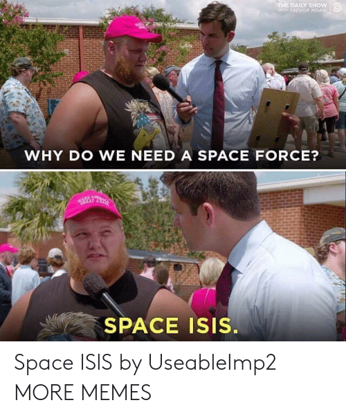 daily show: THE DAILY SHow  WTH TREVOR NOAN  WHY DO WE NEED A SPACE FORCE?  SPACE Isis. Space ISIS by UseableImp2 MORE MEMES