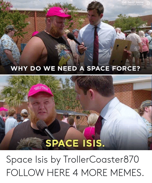 daily show: THE DAILY SHow  WTH TREVOR NOAN  WHY DO WE NEED A SPACE FORCE?  SPACE Isis. Space Isis by TrollerCoaster870 FOLLOW HERE 4 MORE MEMES.