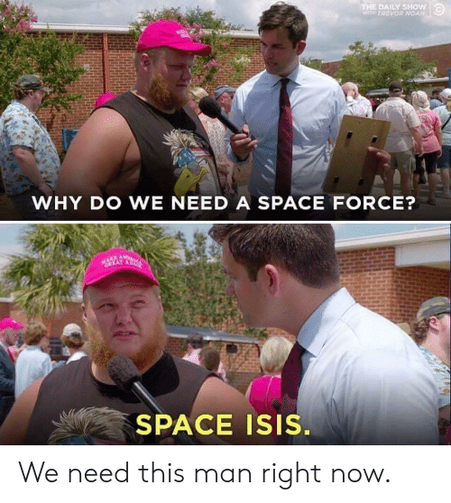 Isis, Space, and The Daily Show: THE DAILY SHOW  WTH TREVOR NOAN  WHY DO WE NEED A SPACE FORCE?  MAKE AW  CREAT AC  SPACE ISIS. We need this man right now.