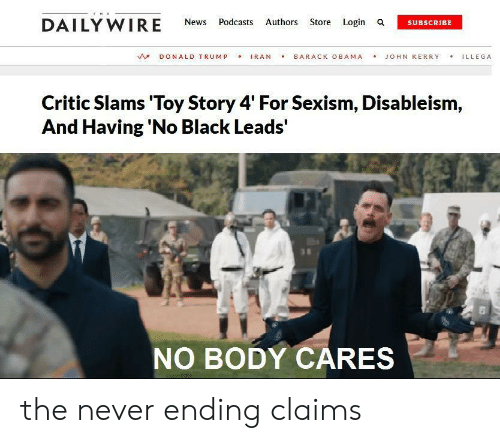 Toy Story 4: THE  DAILY WIRE  Authors Store Login a  News  Podcasts  SUBSCRIBE  IRAN  BARACK OBAMA  DONALD TRUMP  JOHN KERRY  ILLEGA  Critic Slams 'Toy Story 4' For Sexism, Disableism,  And Having 'No Black Leads'  NO BODY CARES the never ending claims