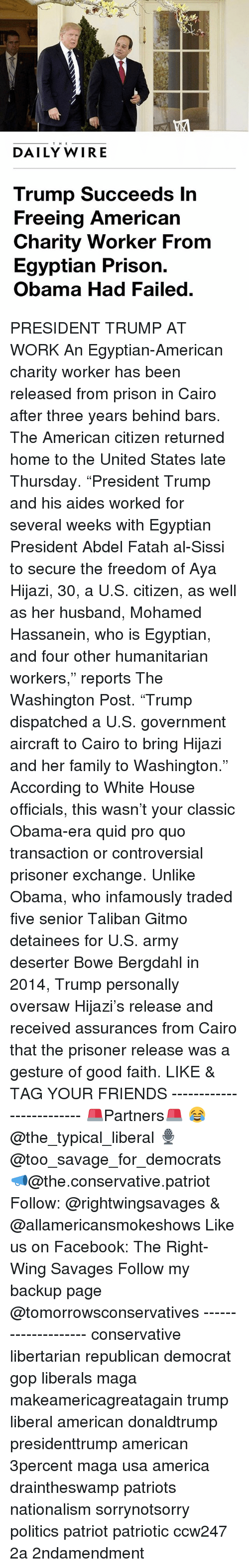 """Talibanned: THE  DAILY WIRE  Trump Succeeds In  Freeing American  Charity Worker From  Egyptian Prison.  Obama Had Failed PRESIDENT TRUMP AT WORK An Egyptian-American charity worker has been released from prison in Cairo after three years behind bars. The American citizen returned home to the United States late Thursday. """"President Trump and his aides worked for several weeks with Egyptian President Abdel Fatah al-Sissi to secure the freedom of Aya Hijazi, 30, a U.S. citizen, as well as her husband, Mohamed Hassanein, who is Egyptian, and four other humanitarian workers,"""" reports The Washington Post. """"Trump dispatched a U.S. government aircraft to Cairo to bring Hijazi and her family to Washington."""" According to White House officials, this wasn't your classic Obama-era quid pro quo transaction or controversial prisoner exchange. Unlike Obama, who infamously traded five senior Taliban Gitmo detainees for U.S. army deserter Bowe Bergdahl in 2014, Trump personally oversaw Hijazi's release and received assurances from Cairo that the prisoner release was a gesture of good faith. LIKE & TAG YOUR FRIENDS ------------------------- 🚨Partners🚨 😂@the_typical_liberal 🎙@too_savage_for_democrats 📣@the.conservative.patriot Follow: @rightwingsavages & @allamericansmokeshows Like us on Facebook: The Right-Wing Savages Follow my backup page @tomorrowsconservatives -------------------- conservative libertarian republican democrat gop liberals maga makeamericagreatagain trump liberal american donaldtrump presidenttrump american 3percent maga usa america draintheswamp patriots nationalism sorrynotsorry politics patriot patriotic ccw247 2a 2ndamendment"""
