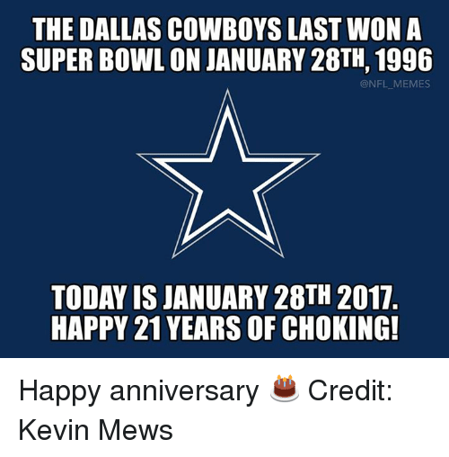 Dallas Cowboys, Nfl, and Dallas Cowboys: THE DALLAS COWBOYS LAST WON A  SUPERBOWL ONJANUARY 28TH, 1996  @NFL MEMES  TODAY ISJANUARY 28TH 2017  HAPPY 21 YEARS OF CHOKING! Happy anniversary 🎂 Credit: Kevin Mews