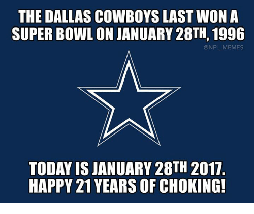 Dallas Cowboy: THE DALLAS COWBOYS LAST WON A  SUPERBOWL ONJANUARY 28TH, 1996  @NFL MEMES  TODAY ISJANUARY 28TH 2017  HAPPY 21 YEARS OF CHOKING!