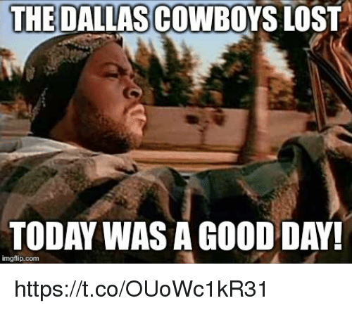 today was a good day: THE  DALLASCOWBOYS LOST  TODAY WAS A GOOD DAY!  imgflip.com https://t.co/OUoWc1kR31