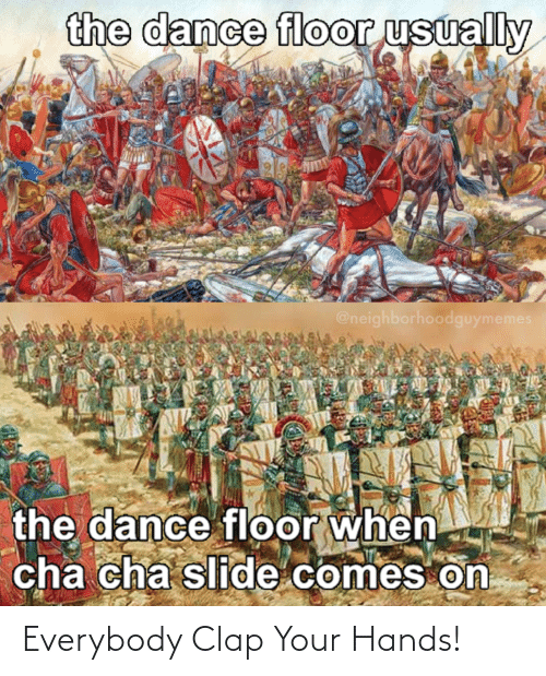 cha: the dance floor usually  @neighborhoodguymemes  the dance floor when  cha cha slide comes on Everybody Clap Your Hands!