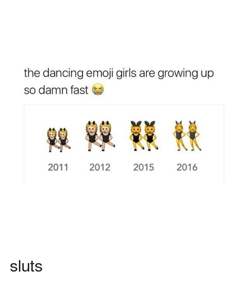 Girl Memes: the dancing emoji girls are growing up  so damn fast  2011  2012  2015  2016 sluts