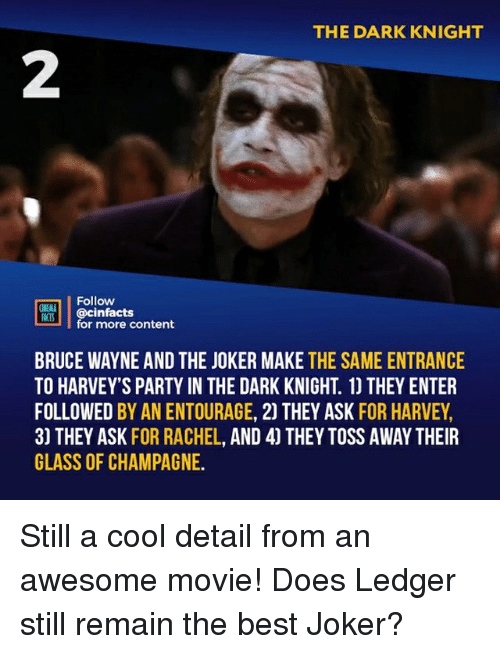 ledger: THE DARK KNIGHT  2  Follow  ONEAA  RtB.| | @cinfacts  lfor more content  BRUCE WAYNE AND THE JOKER MAKE THE SAME ENTRANCE  TO HARVEY'S PARTY IN THE DARK KNIGHT. 1) THEY ENTER  FOLLOWED BY AN ENTOURAGE, 2) THEY ASK FOR HARVEY,  3) THEY ASK FOR RACHEL, AND 4) THEY TOSS AWAY THEIR  GLASS OF CHAMPAGNE. Still a cool detail from an awesome movie! Does Ledger still remain the best Joker?