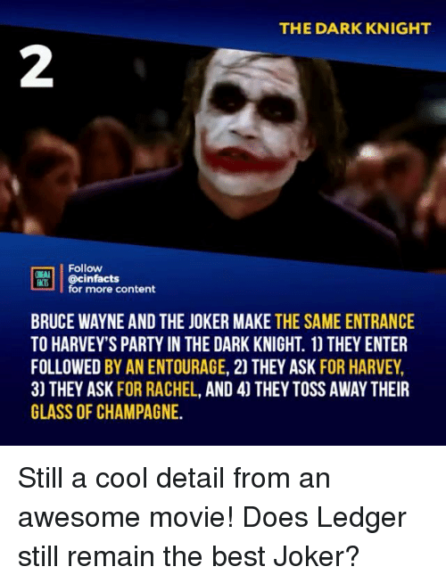 ledger: THE DARK KNIGHT  2  Follow  RT.| | @cinfacts  lfor more content  BRUCE WAYNE AND THE JOKER MAKE THE SAME ENTRANCE  TO HARVEY'S PARTY IN THE DARK KNIGHT. 1) THEY ENTER  FOLLOWED BY AN ENTOURAGE, 2) THEY ASK FOR HARVEY,  3) THEY ASK FOR RACHEL, AND 4] THEY TOSS AWAY THEIR  GLASS OF CHAMPAGNE. Still a cool detail from an awesome movie! Does Ledger still remain the best Joker?