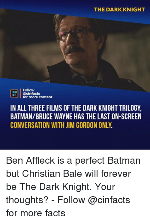 Batman, Facts, and Memes: THE DARK KNIGHT  Follow  ONEANA  CS@cinfacts  for more content  IN ALL THREE FILMS OF THE DARK KNIGHT TRILOGY,  BATMAN/BRUCE WAYNE HAS THE LAST ON-SCREEN  CONVERSATION WITH JIM GORDON ONLY Ben Affleck is a perfect Batman but Christian Bale will forever be The Dark Knight. Your thoughts?⠀ -⠀⠀ Follow @cinfacts for more facts