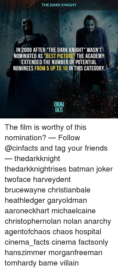 """villainizing: THE DARK KNIGHT  IN 2009 AFTER""""THE DARK KNIGHT"""" WASN'T  NOMINATED AS """"BEST PICTURE"""" THE ACADEMY  EXTENDED THE NUMBER OF POTENTIAL  NOMINEES FROM 5 UP TO 10 IN THIS CATEGORY.  ONEMA  FACTS The film is worthy of this nomination? — Follow @cinfacts and tag your friends — thedarkknight thedarkknightrises batman joker twoface harveydent brucewayne christianbale heathledger garyoldman aaroneckhart michaelcaine christophernolan nolan anarchy agentofchaos chaos hospital cinema_facts cinema factsonly hanszimmer morganfreeman tomhardy bame villain"""