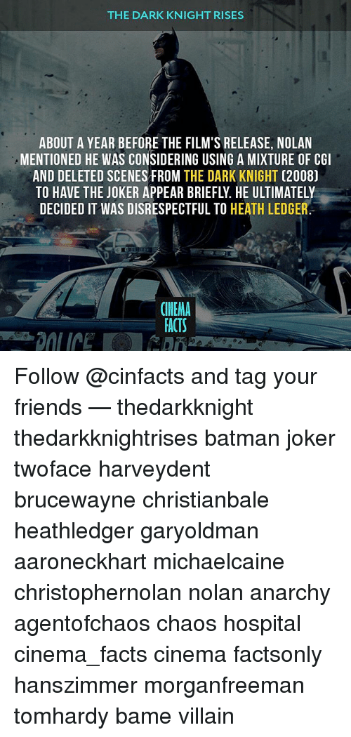 dark knight rises: THE DARK KNIGHT RISES  ABOUT A YEAR BEFORE THE FILM'S RELEASE, NOLAN  MENTIONED HE WAS CONSIDERING USING A MIXTURE OF CGI  AND DELETED SCENES FROM  THE DARK KNIGHT  (2008)  DECIDED IT WAS DISRESPECTFUL TO  HEATH LEDGER  CINEMA  FACTS Follow @cinfacts and tag your friends — thedarkknight thedarkknightrises batman joker twoface harveydent brucewayne christianbale heathledger garyoldman aaroneckhart michaelcaine christophernolan nolan anarchy agentofchaos chaos hospital cinema_facts cinema factsonly hanszimmer morganfreeman tomhardy bame villain