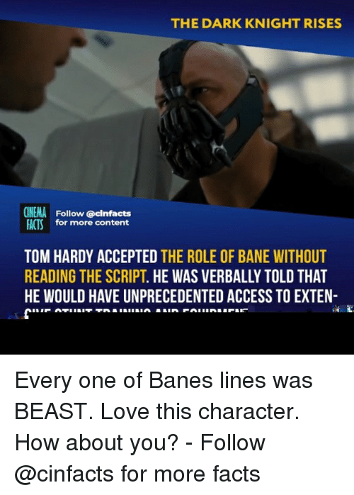 dark knight rises: THE DARK KNIGHT RISES  CINEMA Follow @cinfacts  FACTSfor more content  TOM HARDY ACCEPTED THE ROLE OF BANE WITHOUT  READING THE SCRIPT. HE WAS VERBALLY TOLD THAT  HE WOULD HAVE UNPRECEDENTED ACCESS TO EXTEN- Every one of Banes lines was BEAST. Love this character. How about you? - Follow @cinfacts for more facts