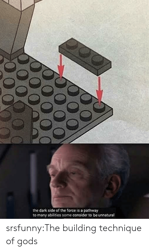 The Dark Side: the dark side of the force is a pathway  to many abilities some consider to be unnatural srsfunny:The building technique of gods