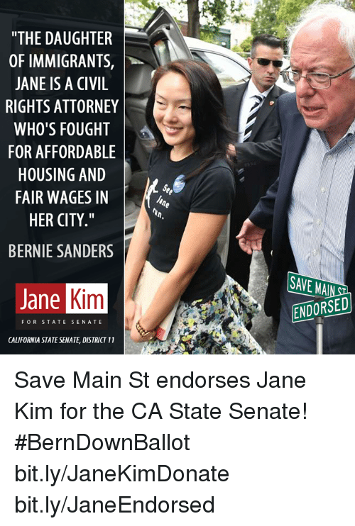 "Bernie Sanders, Memes, and California: ""THE DAUGHTER  OF IMMIGRANTS,  JANE IS A CIVIL  RIGHTS ATTORNEY  WHO'S FOUGHT  FOR AFFORDABLE  HOUSING AND  FAIR WAGES IN  HER CITY  BERNIE SANDERS  Kim  Jane  FOR STATE SENATE  CALIFORNIA STATESENATE, DISTRICT 11  ENDORSED Save Main St endorses Jane Kim for the CA State Senate! #BernDownBallot   bit.ly/JaneKimDonate bit.ly/JaneEndorsed"