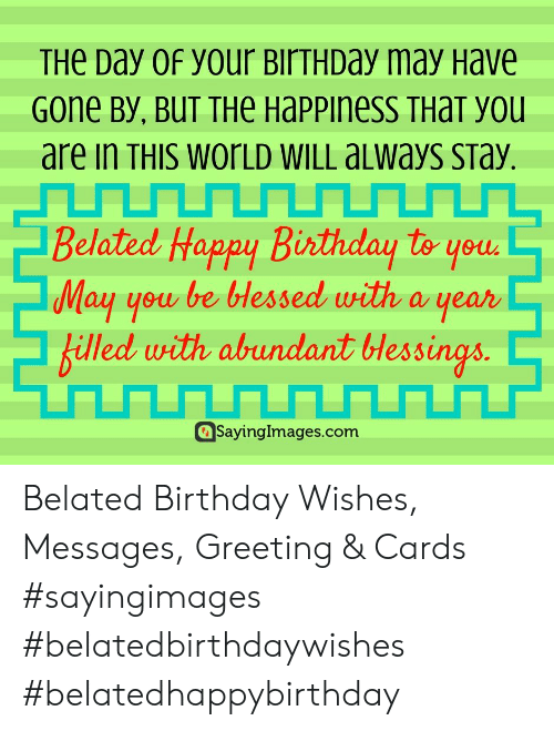 Belated Birthday: THe Day 0f your BirTHDay may Have  Gone By, BUT THe Happiness THaT you  are in THIS WOrLD WILL aLways sTay.  Belated Happy Birthday to youd  May you be bHessed with a year  billed with abundant lessings  Sayinglmages.com Belated Birthday Wishes, Messages, Greeting & Cards #sayingimages #belatedbirthdaywishes #belatedhappybirthday