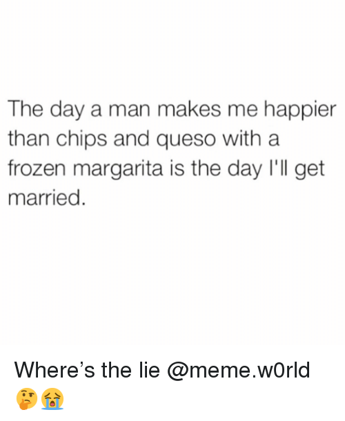 Queso: The day a man makes me happier  than chips and queso with a  frozen margarita is the day I'll get  married Where's the lie @meme.w0rld 🤔😭