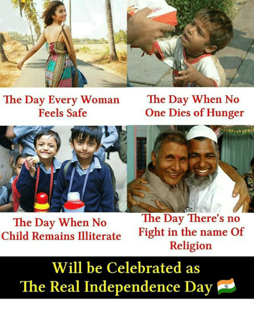 Memes, The Real, and Celebrated: The Day Every Woman  Feels Safe  The Day When No  One Dies of Hunger  The Day There's no  The Day When No  Child Remains IIliterate  Fight in the name Of  Religion  Will be Celebrated as  The Real Independence Dav