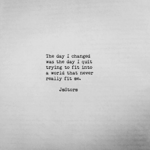 I Quit: The day I changed  was the day I quit  trying to fit into  a world that never  really fit me.  JmStorm