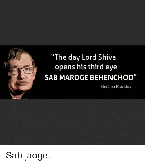 "Stephen Hawk: ""The day Lord Shiva  opens his third eye  SAB MAROGE BEHEN (CHOD  Stephen Hawking Sab jaoge."