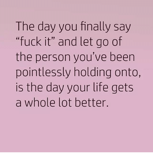 """Saying Fuck It: The day you finally say  """"fuck it"""" and let go of  the person you've been  pointlessly holding onto,  is the day your life gets  a whole lot better."""
