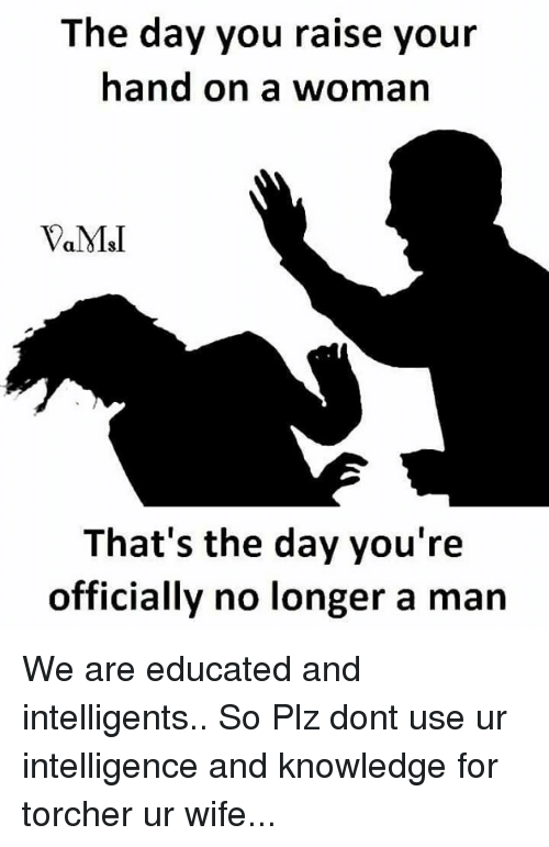 using: The day you raise your  hand on a woman  MSI  That's the day you're  officially no longer a man We are educated and intelligents.. So Plz dont use ur intelligence and knowledge for torcher ur wife...
