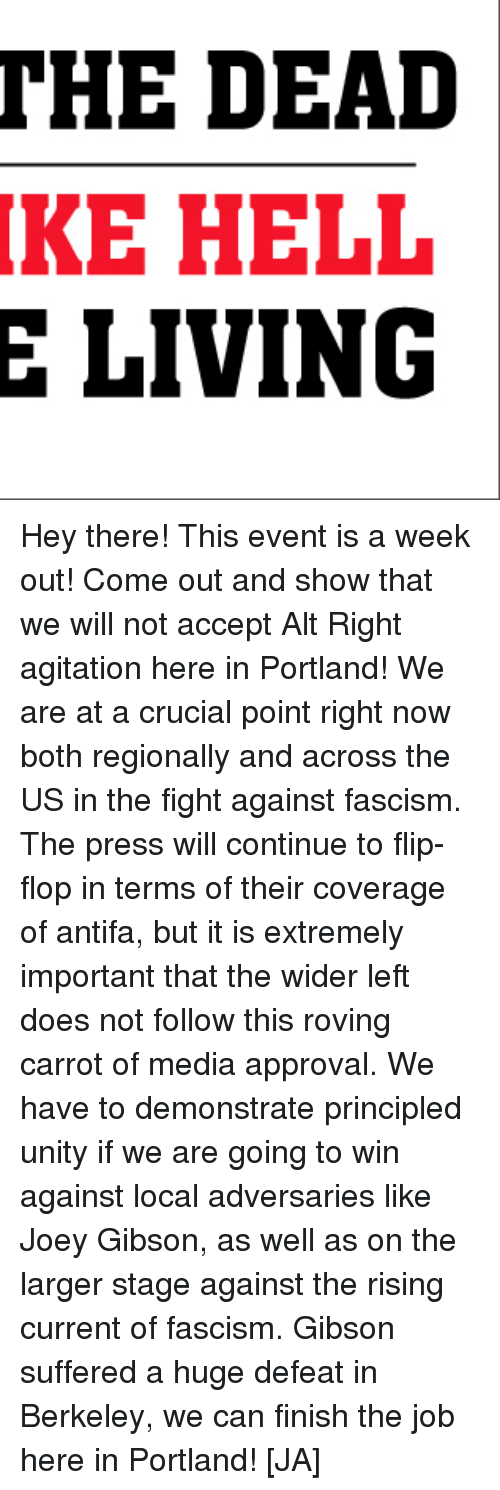 Unity, Fascism, and Hell: THE DEAD  KE HELL  E LIVING Hey there! This event is a week out! Come out and show that we will not accept Alt Right agitation here in Portland!  We are at a crucial point right now both regionally and across the US in the fight against fascism. The press will continue to flip-flop in terms of their coverage of antifa, but it is extremely important that the wider left does not follow this roving carrot of media approval. We have to demonstrate principled unity if we are going to win against local adversaries like Joey Gibson, as well as on the larger stage against the rising current of fascism. Gibson suffered a huge defeat in Berkeley, we can finish the job here in Portland! [JA]