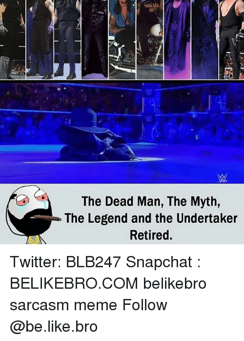 The Undertaker: The Dead Man, The Myth,  The Legend and the Undertaker  Retired Twitter: BLB247 Snapchat : BELIKEBRO.COM belikebro sarcasm meme Follow @be.like.bro