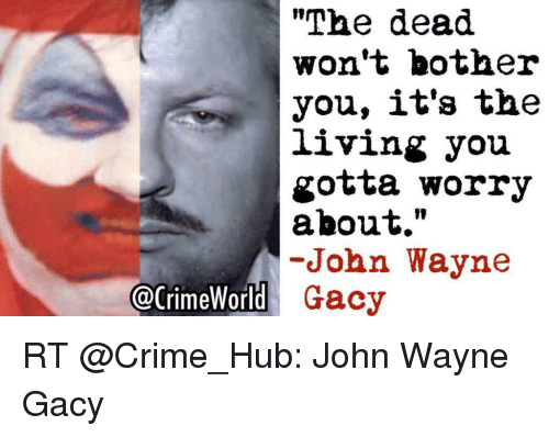 """Crime, Memes, and John Wayne: """"The dead  won't bother  you, it's the  living you  gotta worry  about.""""  -John Wayne  @CrimeWorld  Gacy RT @Crime_Hub: John Wayne Gacy"""
