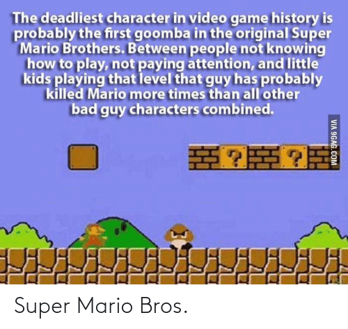 Super Mario: The deadliest character in video game history is  probably the first goomba in the original Super  Mario Brothers. Between people not knowing  how to play, not paying attention, and little  kids playing that level that guy has probably  killed Mario more times than all'other  bad guy characters combined.  VIA 9GAG.COM Super Mario Bros.