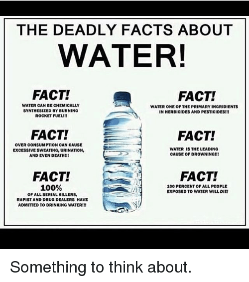 Drinking, Drug Dealer, and Drugs: THE DEADLY FACTS ABOUT  WATER!  FACT!  FACT!  WATER CAN BE CHEMICALLY  WATER ONE OF THE PRIMARY INGRIDIENTS  SYNTHESIZED BY BURNING  IN HERBICIDES AND PESTICIDES1ll  ROCKET FUEL!!  FACT!  FACT!  OVER CONSUMPTION CAN CAUSE  WATER IS THE LEADING  EXCESSIVE SWEATING, URINATION,  CAUSE OF DROWNINGIII  AND EVEN DEATH!ll  FACT!  FACT!  100%  100 PERCENT OF ALL PEOPLE  EXPOSED TO WATER WILL DIE!  OF ALL SERIAL KILLERS,  RAPIST AND DRUG DEALERS HAVE  ADMITTED TO DRINKING WATERI!! Something to think about.