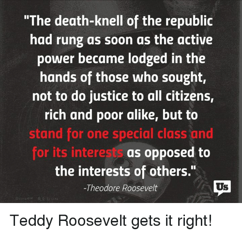 "Memes, Justice, and 🤖: ""The death-knell of the republic  had rung as soon as the active  power became lodged in the  hands of those who sought,  not to do justice to all citizens,  rich and poor alike, but to  stand for one special class and  for its interests as opposed to  the interests of others.""  Us  -Theodore Roosevelt Teddy Roosevelt gets it right!"