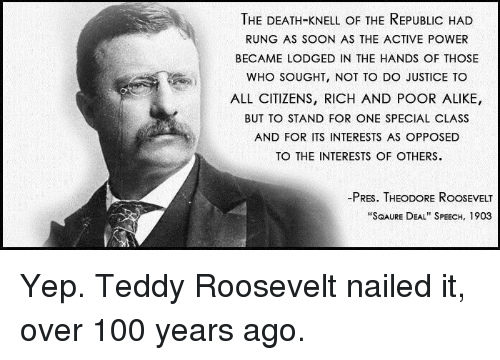 "theodore roosevelt: THE DEATH-KNELL OF THE REPUBLIC HAD  RUNG AS SOON AS THE ACTIVE POWER  BECAME LODGED IN THE HANDS OF THOSE  WHO SOUGHT, NOT TO DO JUSTICE TO  ALL CITIZENS, RICH AND POOR ALIKE,  BUT TO STAND FOR ONE SPECIAL CLASS  AND FOR ITS INTERESTS AS OPPOSED  TO THE INTERESTS OF OTHERS.  -PRES. THEODORE RoosEVELT  ""SQAURE DEAL"" SPEECH, 1903 Yep. Teddy Roosevelt nailed it, over 100 years ago."