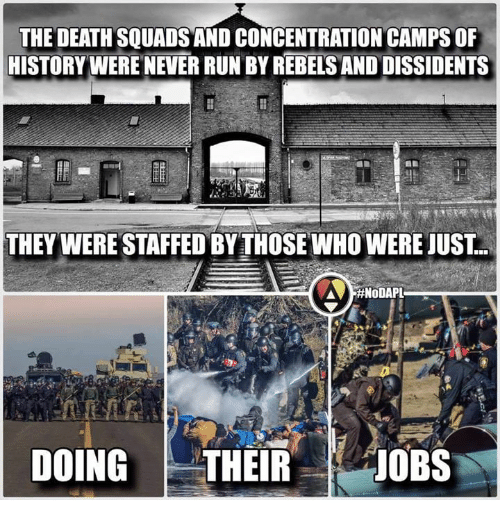 Memes, Squad, and Death: THE DEATH SQUADS AND CONCENTRATIONCAMPS OF  HISTORY WERE NEVERRUN BY REBELS AND DISSIDENTS  THEY WERESTAFFED BY THOSE WHO WERE JUST  #NoDAPL  DOING  THEIR  JOBS