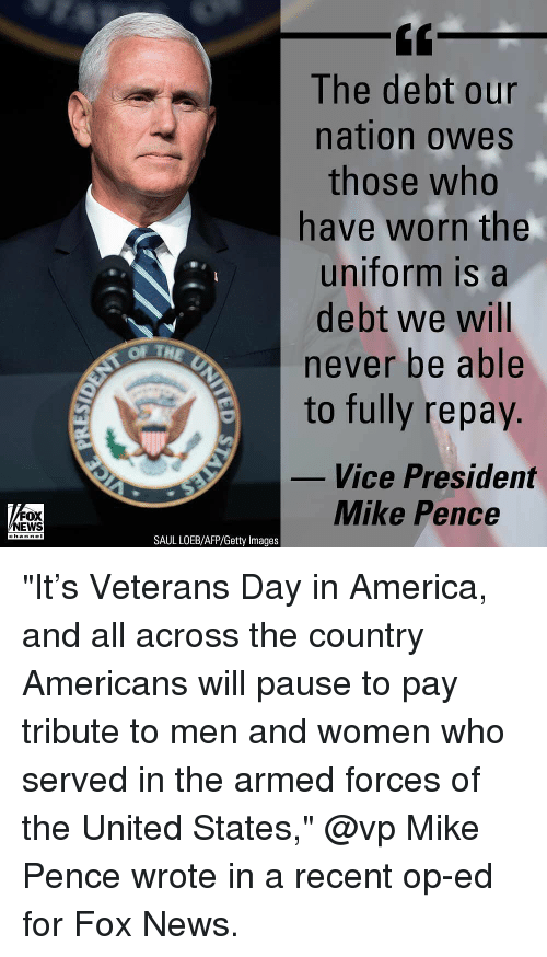 """mike pence: The debt our  nation owes  those who  have worn the  uniform is a  debt we will  never be able  to fully repay.  OF TH  Vice President  FOX  NEWS  Mike Pence  channeI  SAUL LOEB/AFP/Getty Images """"It's Veterans Day in America, and all across the country Americans will pause to pay tribute to men and women who served in the armed forces of the United States,"""" @vp Mike Pence wrote in a recent op-ed for Fox News."""