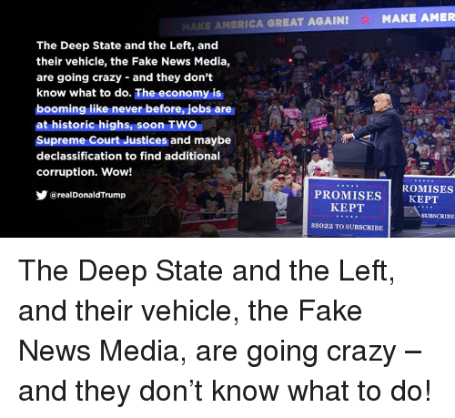 Crazy, Fake, and News: The Deep State and the Left, and  their vehicle, the Fake News Media,  are going crazy and they don't  know what to do. The economy is  booming like never before, jobs are  at historic highs, soon TWO  Supreme Court Justices and maybe  declassification to find additional  corruption. Wow!  步@realDonaldTrump  ROMISES  PROMISES KEPT  KEPT  SUBSCRIBE  88022 TO SUBSCRIBE The Deep State and the Left, and their vehicle, the Fake News Media, are going crazy – and they don't know what to do!