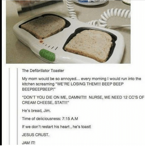"""Jesus, Memes, and Run: The Defibrillator Toaster  My mom would be so annoyed.. every morning I would run into the  kitchen screaming """"WE'RE LOSING THEM!! BEEP BEEP  BEEPBEEPBEEP!  DON'T YOU DIE ON ME, DAMNIT!! NURSE, WE NEED 12 CC'S OF  CREAM CHEESE, STAT!!!""""  He's bread, Jim.  Time of deliciousness: 7:15 A.M  If we don't restart his heart, he's toast  JESUS CRUST.  JAM IT!"""