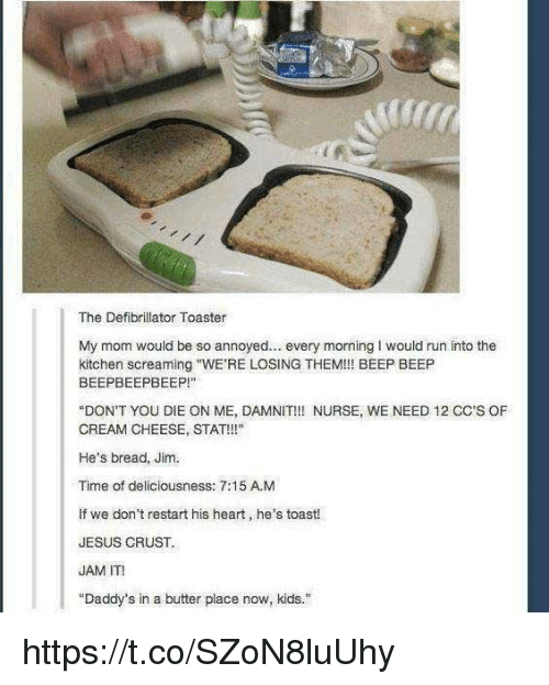 """Jesus, Run, and Heart: The Defibrillator Toaster  My mom would be so annoyed. every morning I would run into the  kitchen screaming """"WE'RE LOSING THEM!!! BEEP BEEP  BEEPBEEPBEEP!""""  """"DON'T YOU DIE ON ME, DAMNIT!!! NURSE, WE NEED 12 CC'S OF  CREAM CHEESE, STAT!!!""""  He's bread, Jim.  Time of deliciousness: 7:15 A.M  If we don't restart his heart, he's toast!  JESUS CRUST  JAM IT!  """"Daddy's in a butter place now, kids."""" https://t.co/SZoN8luUhy"""