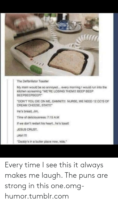 "puns: The Defibrillator Toaster  My mom would be so annoyed... every morning I would run into the  kitchen screaming ""WE'RE LOSING THEM! BEEP BEEP  ВЕЕРВЕЕРВЕЕРГ""  ""DON'T YOU DIE ON ME, DAMNITII NURSE, WE NEED 12. CC's OF  CREAM CHEESE, STATI  He's bread, Jim.  Time of deliciousness: 7:15 A.M  If we don't restart his heart, he's toast  JESUS CRUST.  JAM ITI  ""Daddy's in a butter place now, kids."" Every time I see this it always makes me laugh. The puns are strong in this one.omg-humor.tumblr.com"