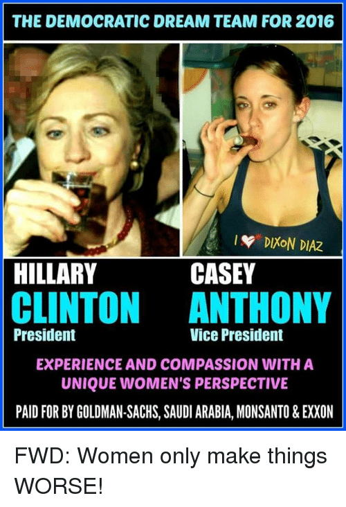 Hillary Clinton, Goldman Sachs, and Presidents: THE DEMOCRATIC DREAM TEAM FOR 2016  DIXON DIAZ  CASEY  HILLARY  CLINTON ANTHONY  Vice President  President  EXPERIENCE AND COMPASSION WITH A  UNIQUE WOMEN'S PERSPECTIVE  PAID FOR BY GOLDMAN-SACHS, SAUDI ARABIA, MONSANTO & EXXON FWD: Women only make things WORSE!