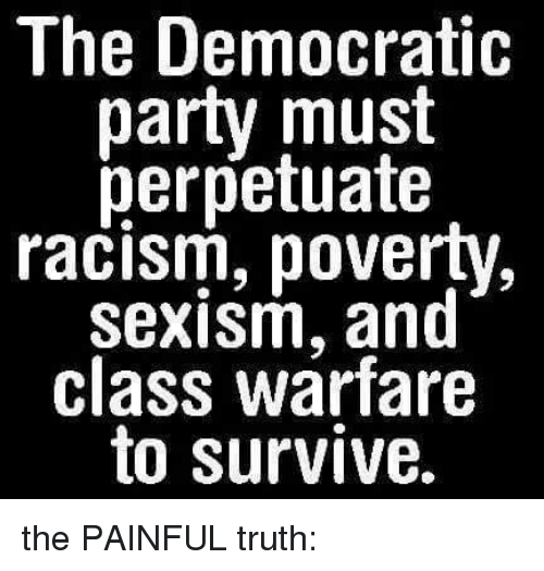 Memes, Racism, and Democratic Party: The Democratic  party must  perpetuate  racism, poverty,  sexism, and  class warfare  to survive. the PAINFUL truth:
